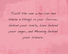 Trust the one who can see these 3 things in you: Sorrow behind your smile, Love behind your anger, and Meaning behind your silence.