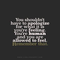 You shouldn't have to apologize for what it is you're feeling. You're human and you are allowed to feel. remember that.