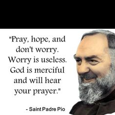 Pray, hope, and don't worry. Worry is useless. God is merciful and will hear your prayer. - St. Padre Pio