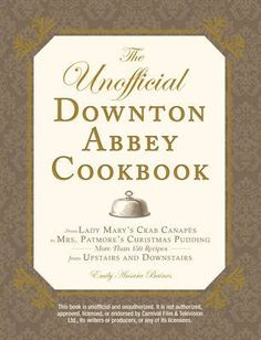 The Unofficial Downton Abbey Cookbook: From Lady Mary's Crab Canapes to Mrs. Patmore's Christmas Pudding - More Than 150 Recipes from Upstairs and Downstairs by Emily Ansara Baines