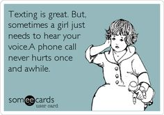 Texting is great. But, sometimes a girl just needs to hear your voice.A phone call never hurts once and awhile.