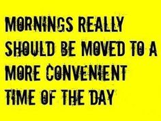 Mornings really should be moved to a more convenient time of the day