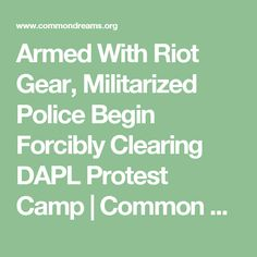 Armed With Riot Gear, Militarized Police Begin Forcibly Clearing DAPL Protest Camp | Common Dreams | Breaking News & Views for the Progressive Community