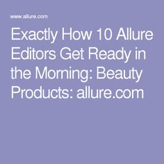 Exactly How 10 Allure Editors Get Ready in the Morning: Beauty Products: allure.com