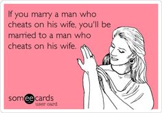 If you marry a man who cheats on his wife, you'll be married to a man who cheats on his wife.