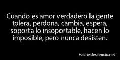 Cuando es amor verdadero la gente tolera, perdona, cambia, espera, soporta lo insoportable, hacen lo imposible, pero nunca desisten.