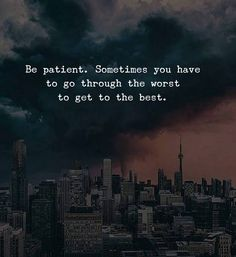 Be patient. Sometimes you have to go through the worst to get the best.