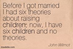 Before I got married I had six theories about raising children