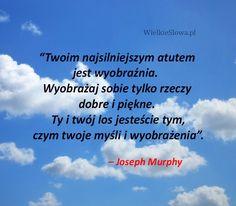 Twoim najsilniejszym atutem jest wyobraźnia... #Murphy-Joseph,  #Marzenia-i-pragnienia, #Wyobraźnia My Dream Came True, New Things To Learn, Quotations, Life Is Good, Joseph Murphy, Give It To Me, Funny Quotes, Thoughts, Humor