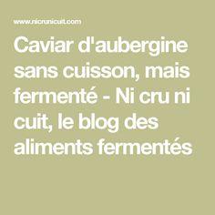 Caviar d'aubergine sans cuisson, mais fermenté - Ni cru ni cuit, le blog des aliments fermentés
