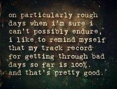 On particularly rough days when I'm sure I can't possibly endure, I like to remind myself that my track record for getting through bad days so far is 100%.  And that's pretty good.  Oh yes it is!