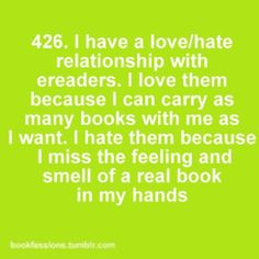 Bookfessions 426: I have a love/hate relationship with ereaders. I love them because I can carry as many books with me as I want. I hate them because I miss the feeling and smell of a real book in my hands.
