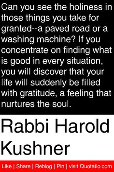 Rabbi Harold Kushner - Can you see the holiness in those things you take for granted--a paved road or a washing machine? If you concentrate on finding what is good in every situation, you will discover that your life will suddenly be filled with gratitude, a feeling that nurtures the soul. #quotations #quotes