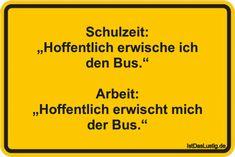 """Schulzeit: """"Hoffentlich erwische ich den Bus."""" Arbeit: """"Hoffentlich erwischt mich der Bus."""" ... gefunden auf https://www.istdaslustig.de/spruch/3432 #lustig #sprüche #fun #spass"""