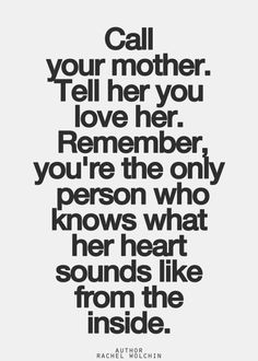 Call you mother. Tell her you love her. Remember you're the only person who knows what her heart sounds like from the inside. ~Rachel Wolchin