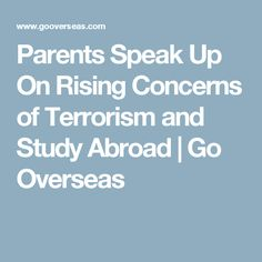 Parents Speak Up On Rising Concerns of Terrorism and Study Abroad   Go Overseas