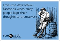 I miss the days before Facebook when crazy people kept their thoughts to themselves....LOL