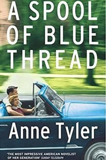 A Spool of Blue Thread by Anne Tyler who  paints another superb portrait of a Baltimore family in a novel that consistently eschews any cosiness