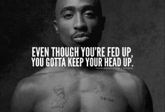 Even though you're fed up, you gotta keep your head up.