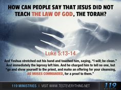 """How can people say that Jesus did not teach the law of God, the Torah?  Luke 5:13-14  And Yeshua stretched out his hand and touched him, saying, """"I will; be clean.""""  And immediately the leprosy left him.  And he charged him to tell no one, but """"go and show yourself to the priest, and make an offering for your cleansing, as Moses commanded, for a proof to them."""""""