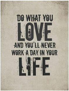 Do what you love, and you'll never work a day in your life. Because the things that you love to do will make your soul happy.