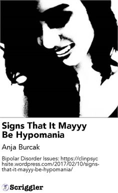 Signs That It Mayyy Be Hypomania by Anja Burcak https://scriggler.com/detailPost/story/53959 Bipolar Disorder Issues: https://clinpsychsite.wordpress.com/2017/02/10/signs-that-it-mayyy-be-hypomania/