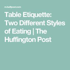 Table Etiquette: Two Different Styles of Eating | The Huffington Post