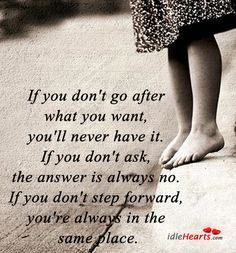If you don't go after what you want, you'll never have it. If you don't ask, - Google Search