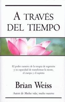 A TRAVÉS DEL TIEMPO, Dr. Brian Weiss. Pone a nuestro alcance una serie de simples ejercicios que nos permitirán experimentar regresiones al pasado y alcanzar la paz espiritual.