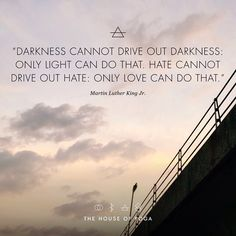 ''Darkness cannot drive out darkness: Only light can do that. Hate cannot drive out hate: Only love can do that.'' - Martin Luther King Jr. #quote #thehouseofyoga