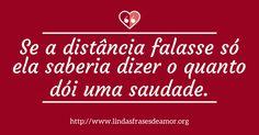 Se a distância falasse só ela saberia dizer o quanto dói uma saudade. http://www.lindasfrasesdeamor.org/frases/amor/indiretas