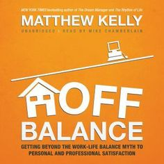 Off Balance: Getting beyond the Work-Life Balance Myth to Personal and Professional Satisfaction, Matthew Kelly