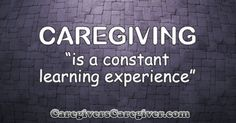 Caregiving is a constant learning experience. #Quote #Caregiver #Caregiving  #CaregiversCaregiver  www.CaregiversCaregiver.com