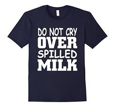 Men's DO NOT CRY OVER SPILLED MILK T-Shirt | Famous Idiom... https://www.amazon.com/dp/B01N4X1M2H/ref=cm_sw_r_pi_dp_x_q7XMyb9JXYJ7T   #Idioms_Shirts #NATIONAL_DO_Not_CRY_OVER_SPILLED_MILK_DAY #DO_Not_CRY_OVER_SPILLED_MILK_2017