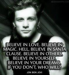 Believe in love. Believe in magic. Hell, believe in Santa Clause.  Believe in…