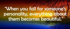 """""""When you fall for a someone's personality, everything about them becomes beautiful."""""""
