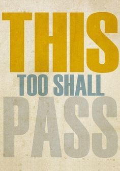 This too shall pass (my grandmother's mantra, and she lived through the depression, being cast out for marrying outside her religion, widowhood, and the suicide of her only son. Yes, we come from stoic stock. RIP Anna Marie Josephine)