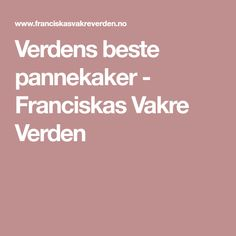 Verdens beste pannekaker - Franciskas Vakre Verden Pancakes, Food And Drink, Cooking Recipes, Baking, Kos, Birthday, Crepes, Pancake, Chef Recipes