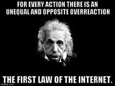 Albert Einstein 1 | FOR EVERY ACTION THERE IS AN UNEQUAL AND OPPOSITE OVERREACTION THE FIRST LAW OF THE INTERNET. | image tagged in memes,albert einstein 1,funny,reactions,internet | made w/ Imgflip meme maker