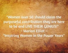 """Women over 50 should claim the purposeful contribution they are here to be and LIVE THEIR GENIUS!"" ~ Marion Elliot ~ ""Inspiring Women in the Power Years"""