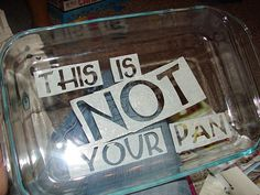 I saw another glass etching one recently for pyrex dishes, but I like this one better because it's a lot more upfront about the fact that someone is trying to steal your pan whether they meant to or not.