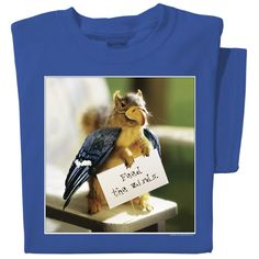 SquirrelStuff - Feed the Birds T-shirt, (http://www.squirrelstuff.com/feed-the-birds-t-shirt/)