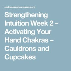 Strengthening Intuition Week 2 – Activating Your Hand Chakras – Cauldrons and Cupcakes