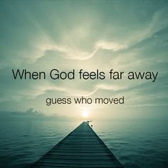 When God feels far away, guess who moved.