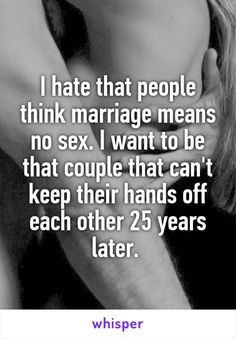 I hate that people think marriage means no sex. I want to be that couple that can't keep their hands off each other 25 years later.