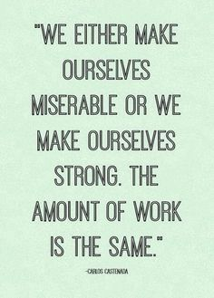 ♥We either make ourselves miserable or we make ourselves strong. The amount of work is the same.
