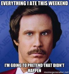 Ron Burgundy - Everything I ate this weekend I'm going to pretend that didn't happen