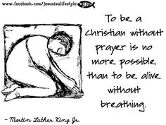 """To be a Christian without prayer is no more possible than to be alive without breathing"" Martin Luther King Jr"