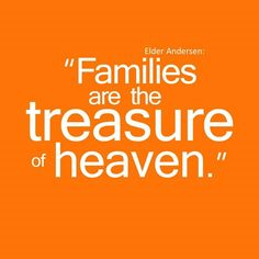 """God treasures families. They are essential to His plan. In the family is where we truly learn to love God, to sacrifice, to trust, to develop faith, to serve unselfishly, to work unitedly, to put others' first, to follow the example of Jesus Christ, and to feel God's love. """"Family"""" is God's plan for perfecting His children. For more thoughts to live by, visit my Facebook blog, Children of the Same God, at https://www.facebook.com/pages/Children-of-the-same-God/202551776616872"""