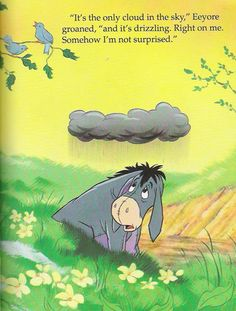 The only cloud -- I have these days a lot. No wonder I love Eeyore.   He needs a hug. Good thing he's only a character... If he was real I think I would hug him and never let him go.
